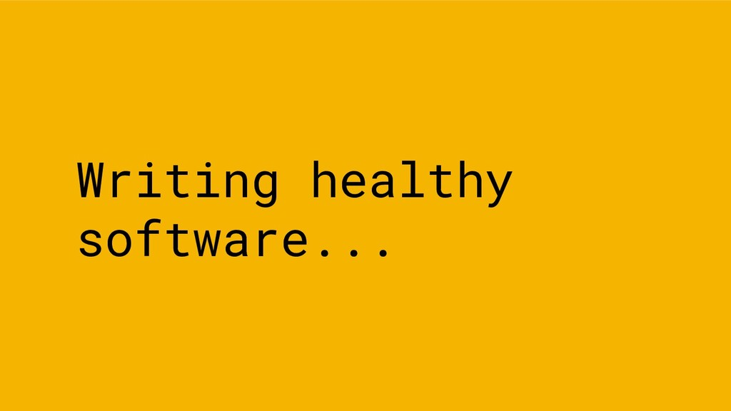 Writing healthy software...