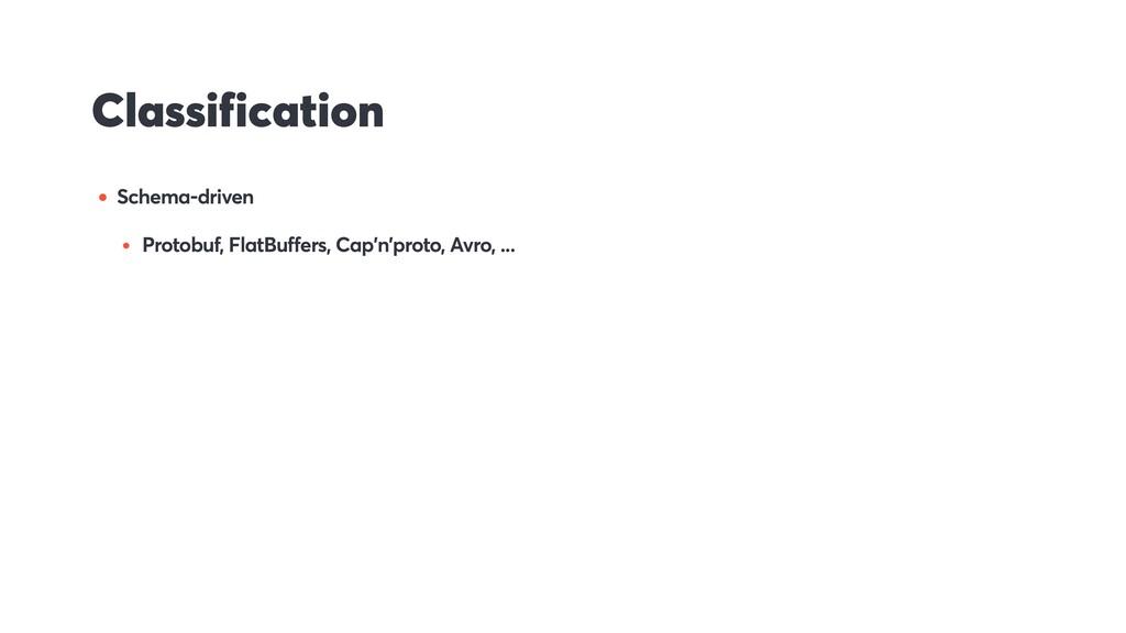 Classification • Schema-driven • Protobuf, Flat...