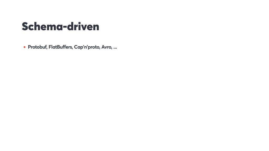 Schema-driven • Protobuf, FlatBuffers, Cap'n'pr...