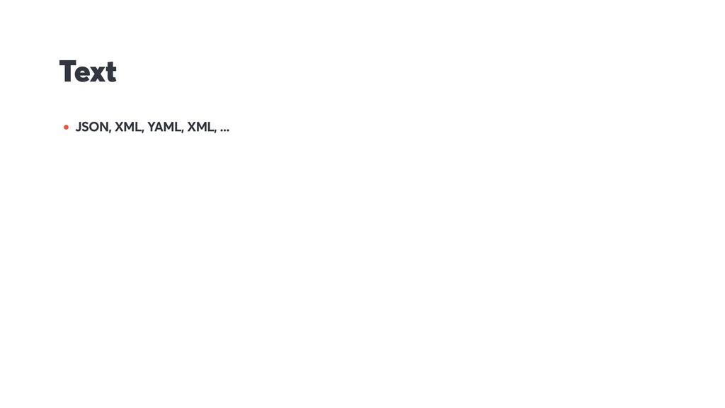 Text • JSON, XML, YAML, XML, ...