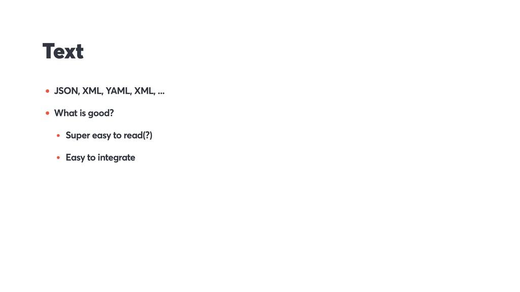 Text • JSON, XML, YAML, XML, ... • What is good...