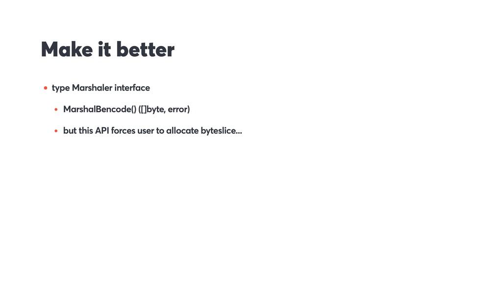 Make it better • type Marshaler interface • Mar...