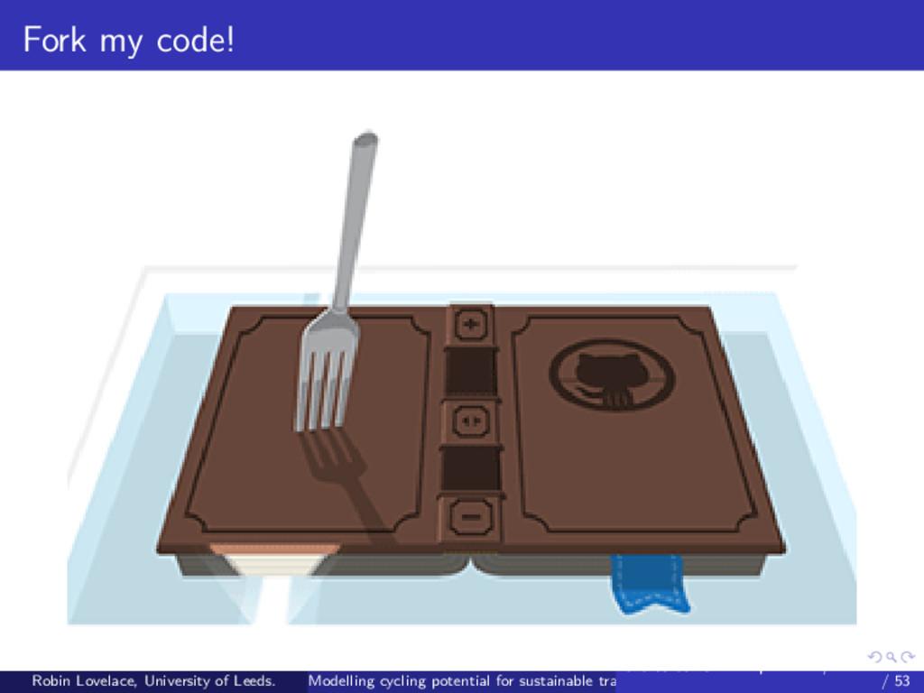 Fork my code! Robin Lovelace, University of Lee...