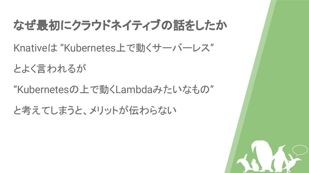 """なぜ最初にクラウドネイティブの話をしたか Knativeは """"Kubernetes上で動くサー..."""