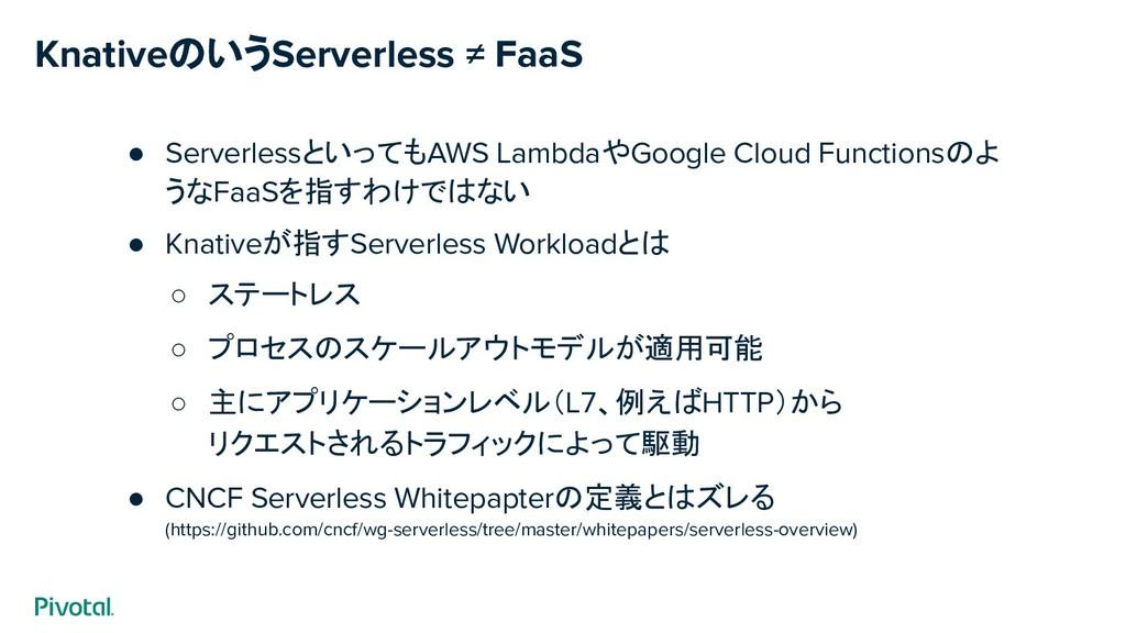 KnativeのいうServerless ≠ FaaS ● ServerlessといってもAW...