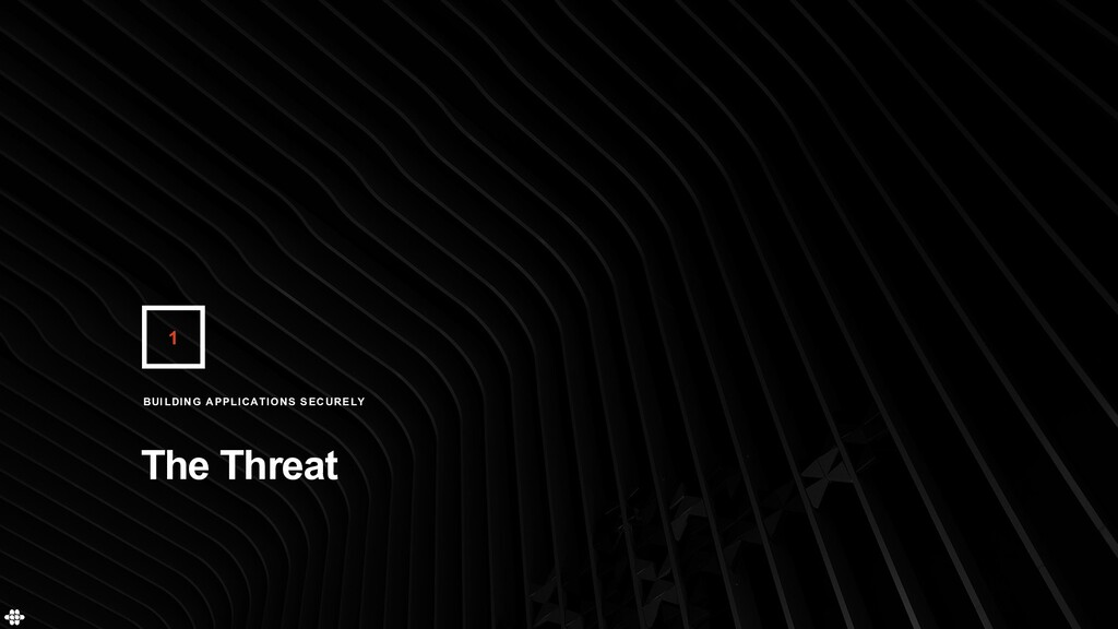 1 The Threat BUILDING APPLICATIONS SECURELY