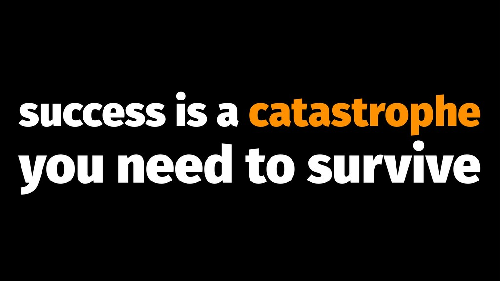 success is a catastrophe you need to survive