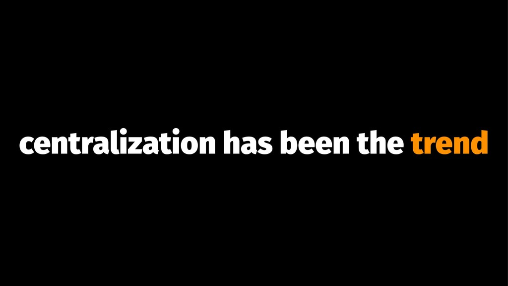 centralization has been the trend