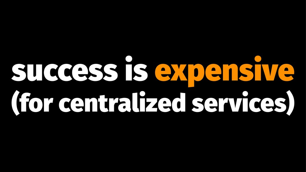success is expensive (for centralized services)