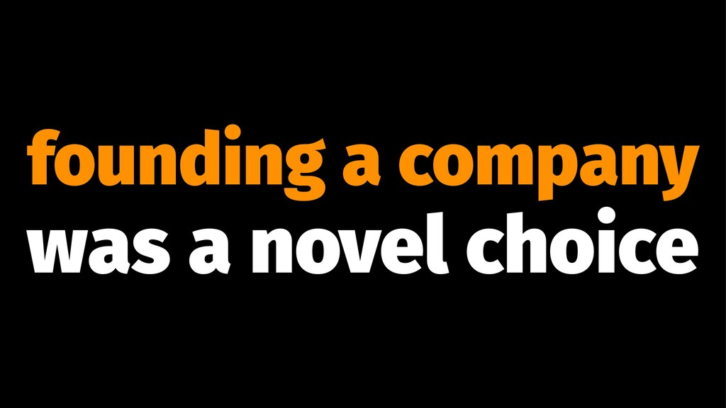 founding a company was a novel choice