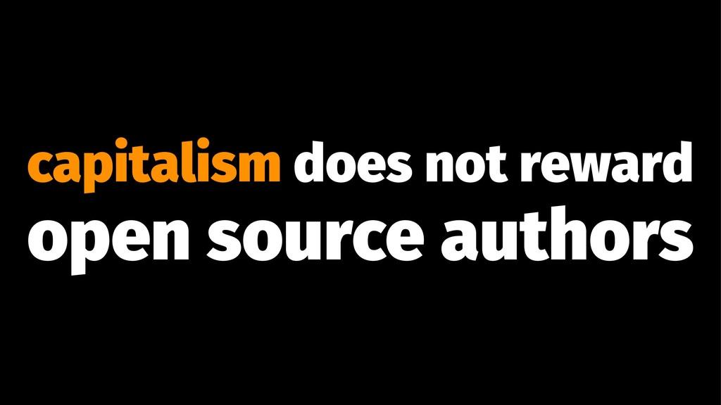 capitalism does not reward open source authors