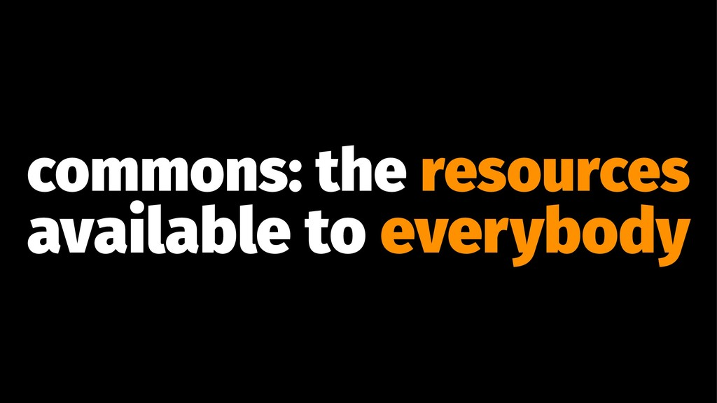 commons: the resources available to everybody