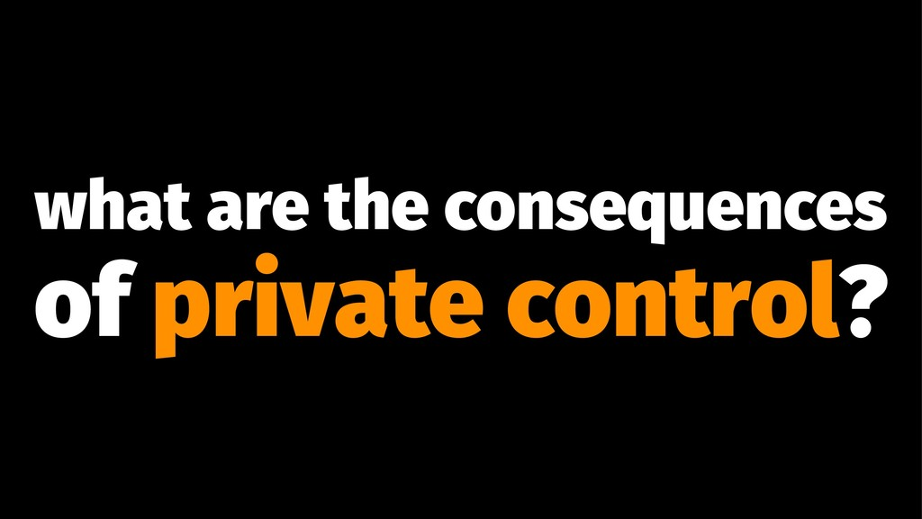what are the consequences of private control?