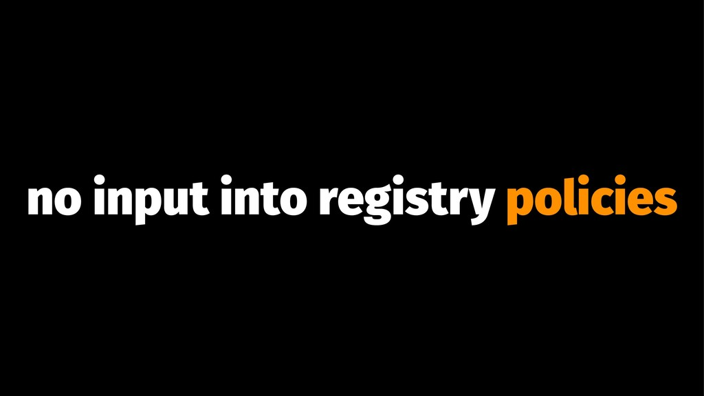 no input into registry policies