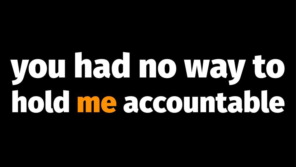you had no way to hold me accountable