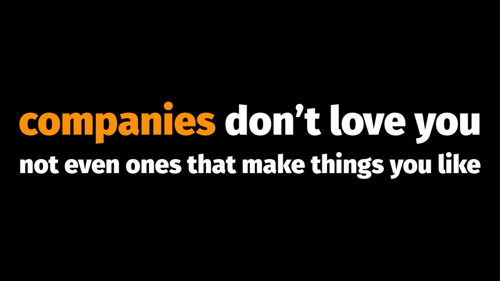 companies don't love you not even ones that mak...