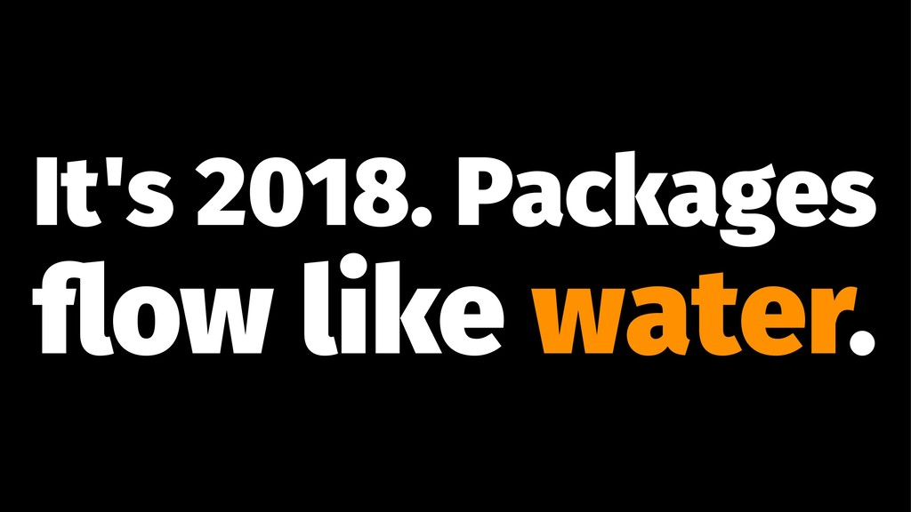 It's 2018. Packages flow like water.