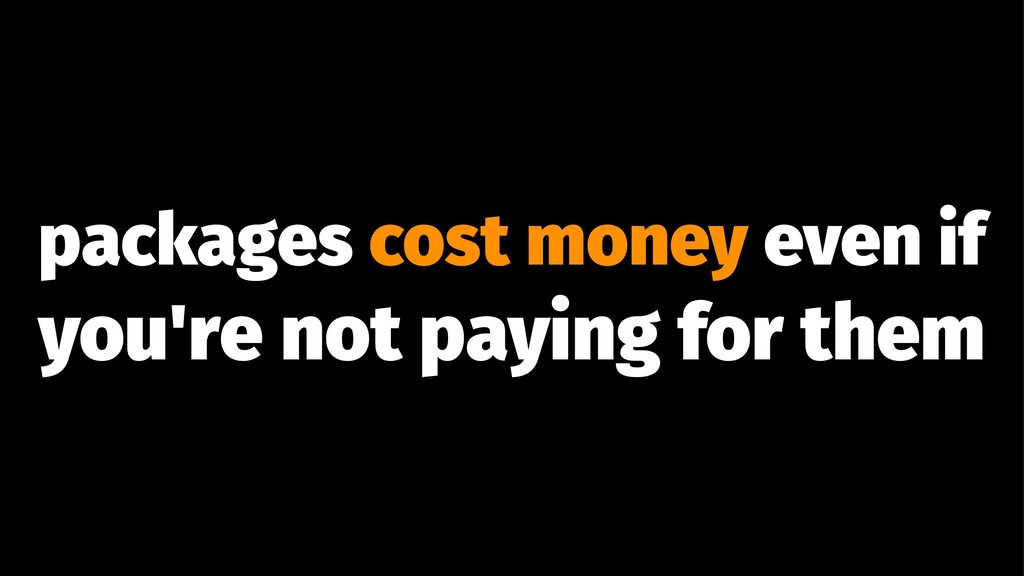 packages cost money even if you're not paying f...