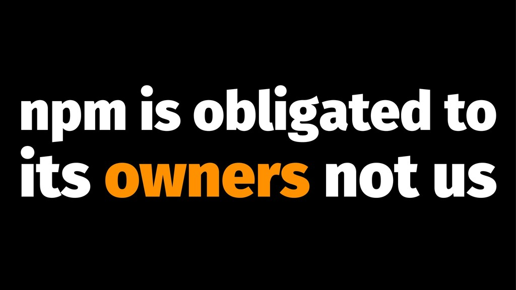 npm is obligated to its owners not us