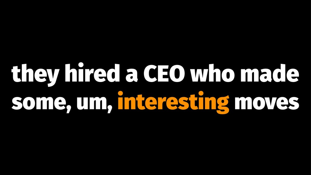 they hired a CEO who made some, um, interesting...