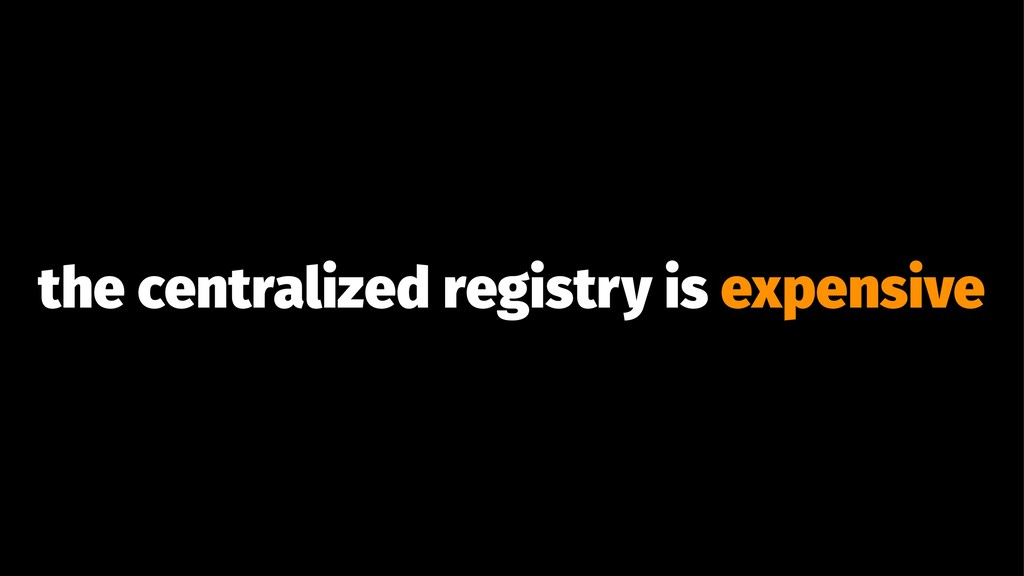 the centralized registry is expensive