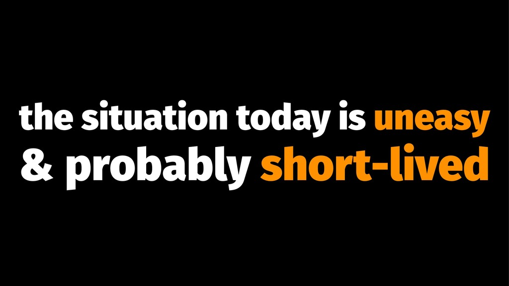 the situation today is uneasy & probably short-...