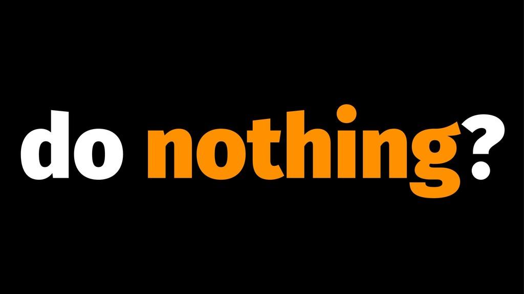 do nothing?