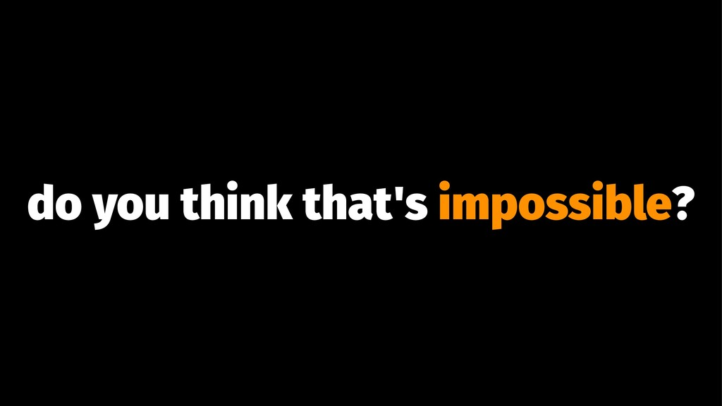 do you think that's impossible?