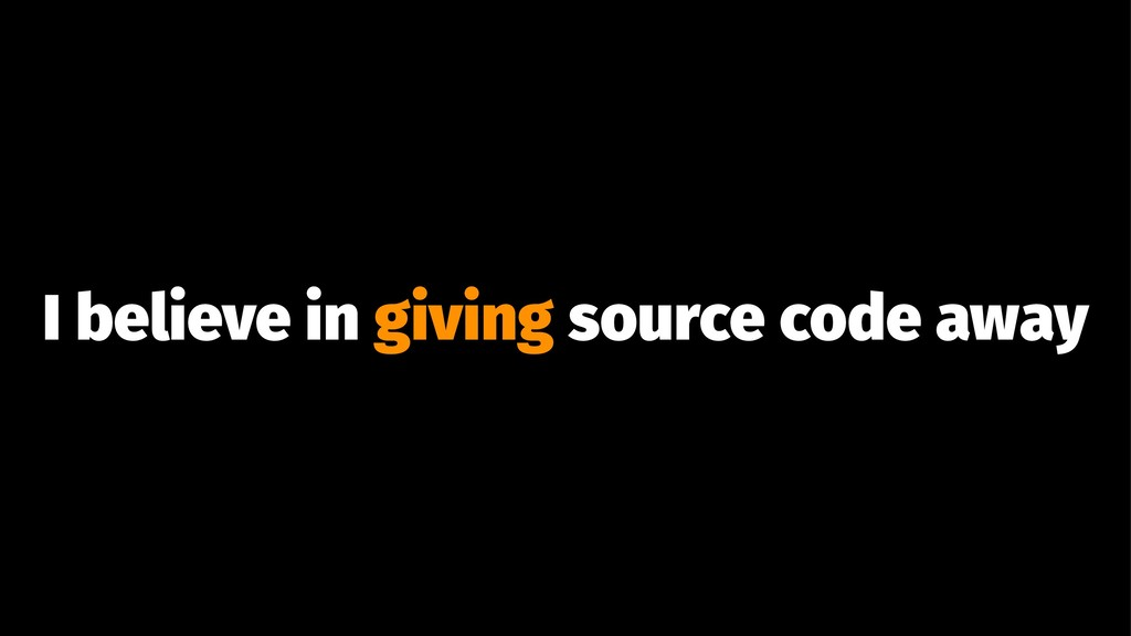 I believe in giving source code away