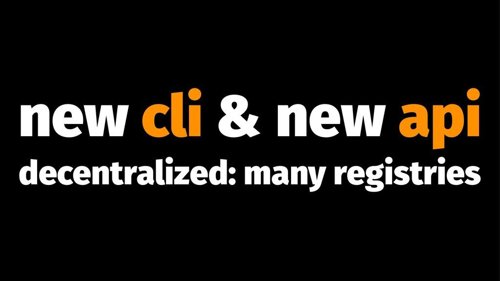 new cli & new api decentralized: many registries