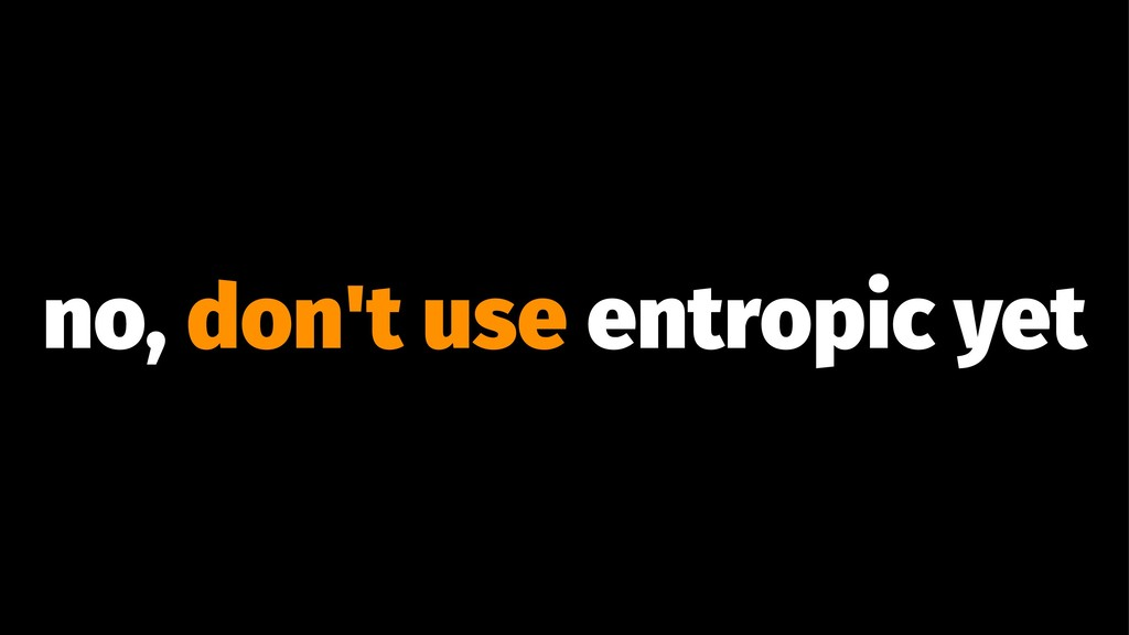 no, don't use entropic yet