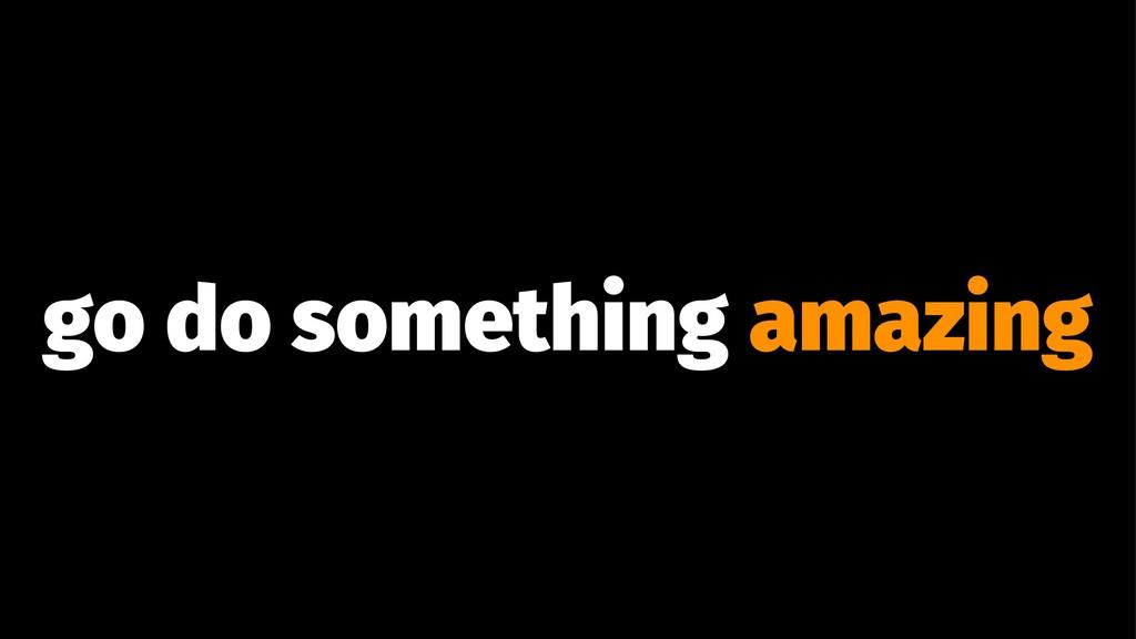 go do something amazing