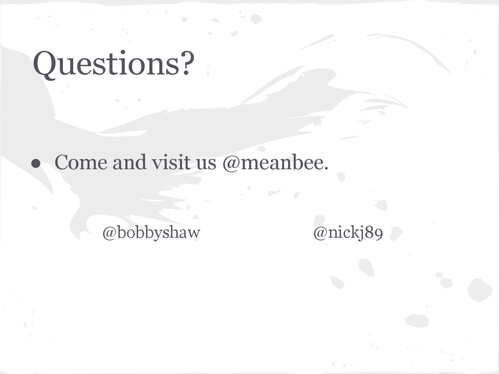 Questions? ● Come and visit us @meanbee. @bobby...