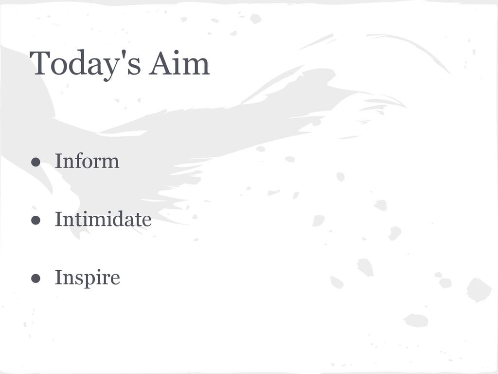 Today's Aim ● Inform ● Intimidate ● Inspire
