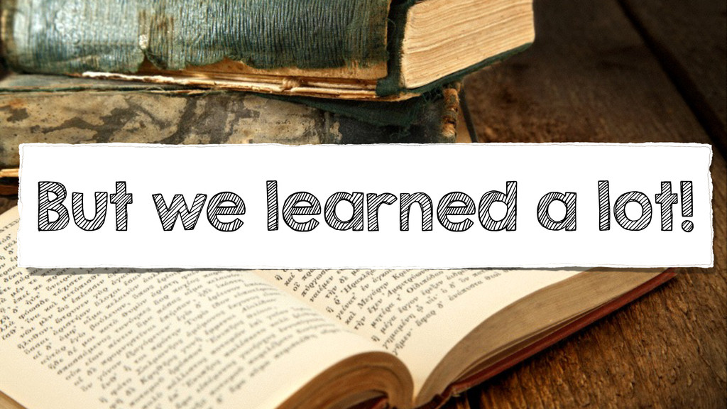 But we learned a lot!