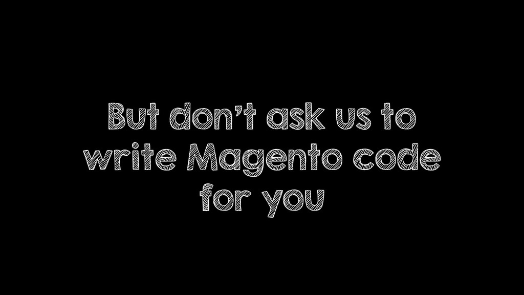 But don't ask us to write Magento code for you