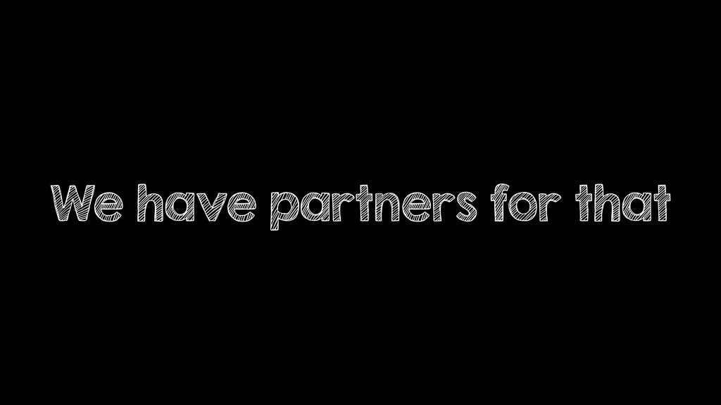 We have partners for that