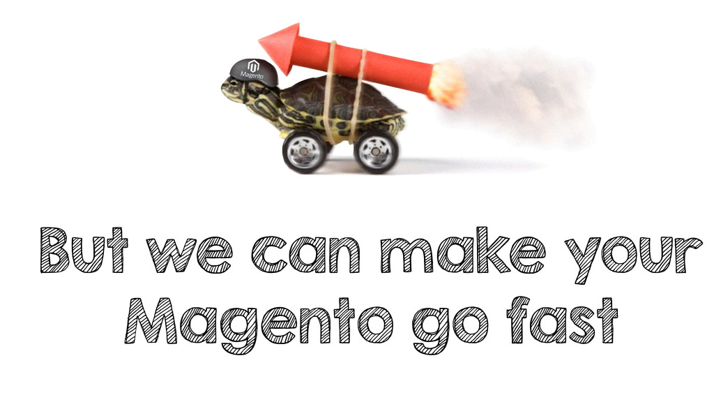 But we can make your Magento go fast