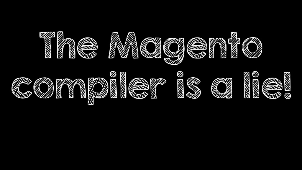 The Magento compiler is a lie!