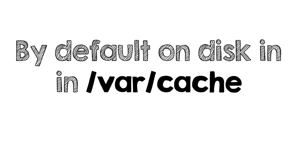 By default on disk in in /var/cache