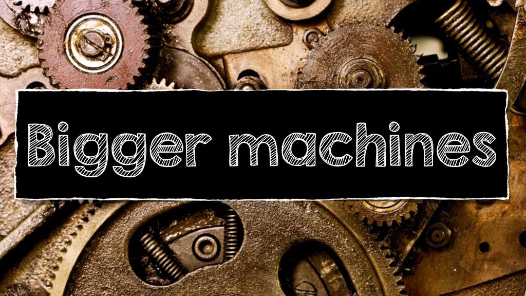 Bigger machines