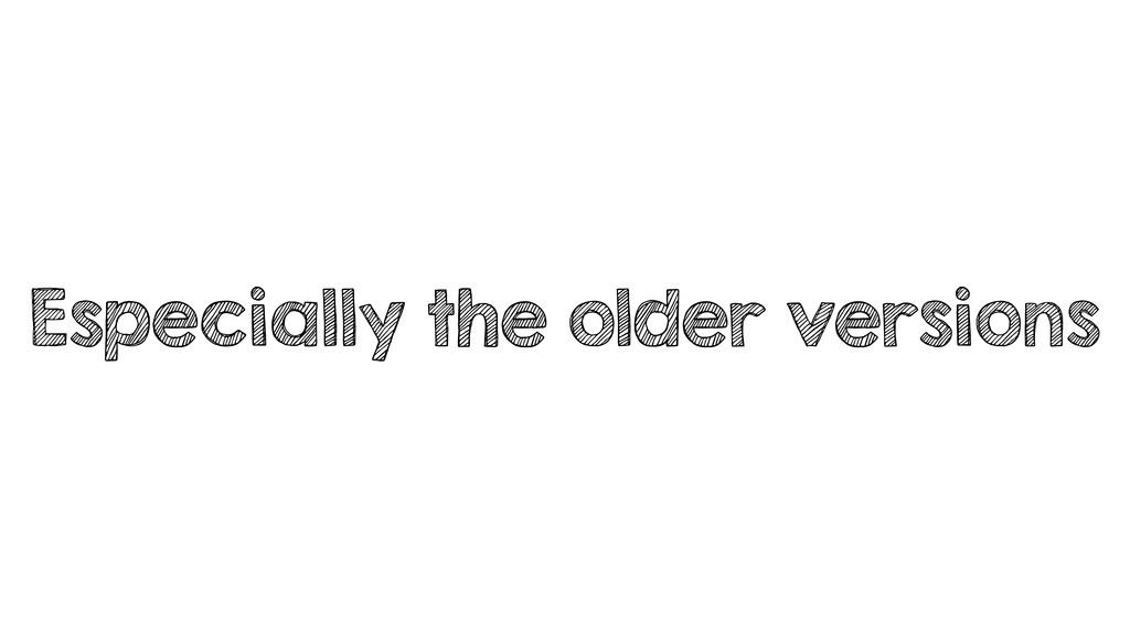 Especially the older versions