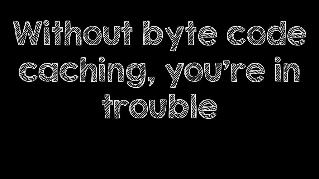Without byte code caching, you're in trouble