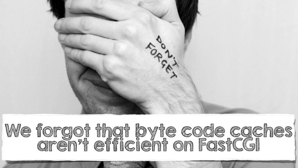 We forgot that byte code caches aren't efficien...
