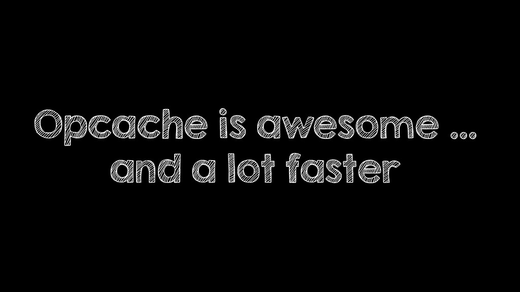 Opcache is awesome … and a lot faster