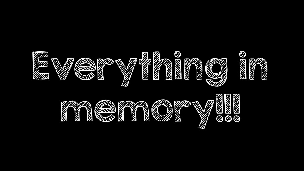 Everything in memory!!!