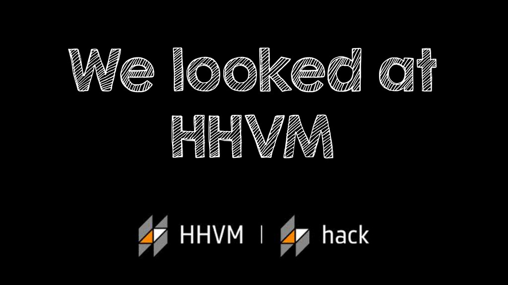 We looked at HHVM