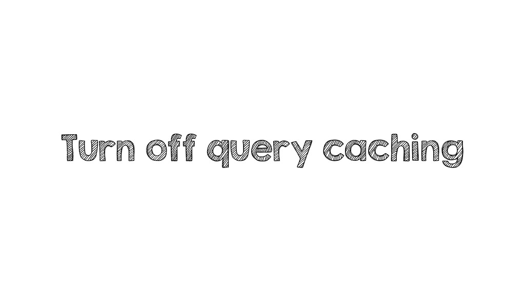 Turn off query caching