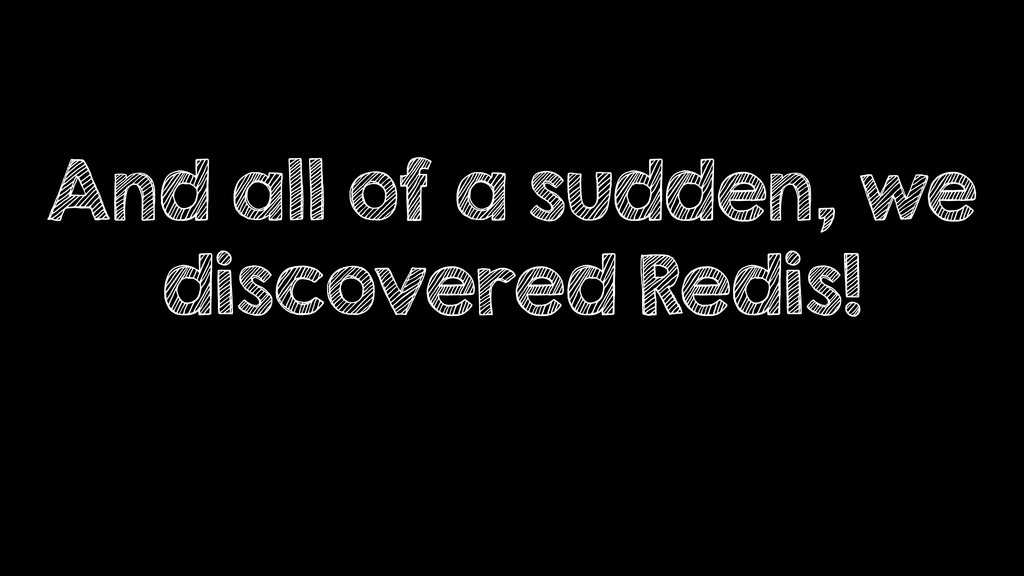 And all of a sudden, we discovered Redis!