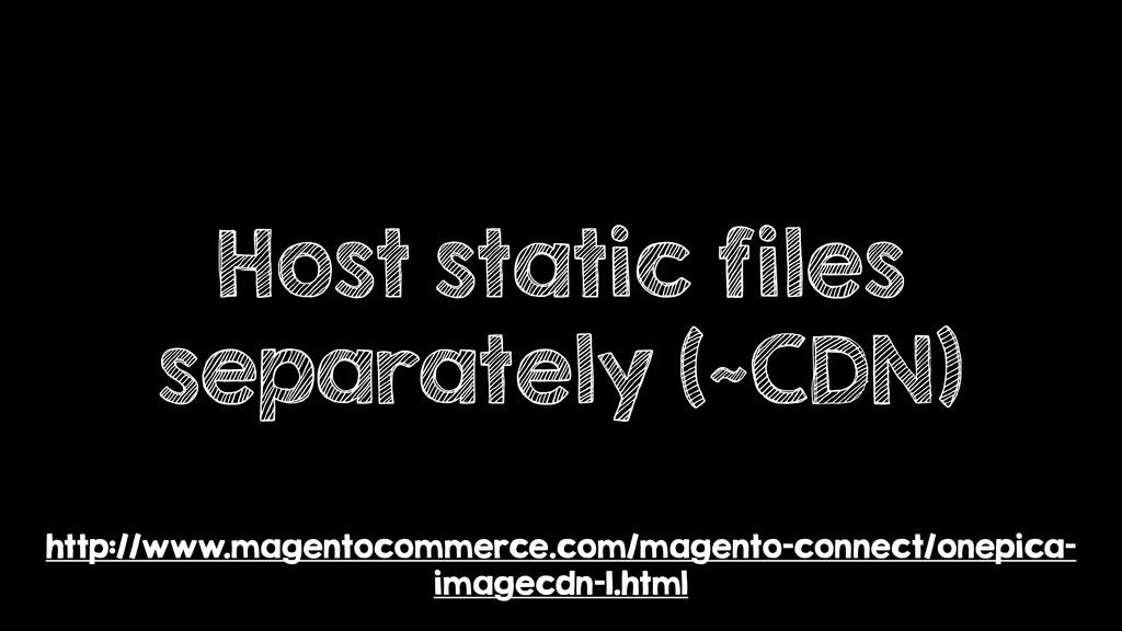 Host static files separately (~CDN) http://www....